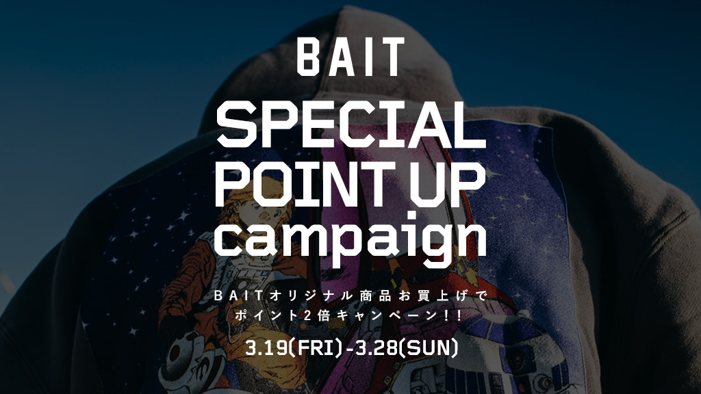 【BAIT SPECIAL POINT UP CAMPAIGN】3/19(FRI)~3/28(SUN)